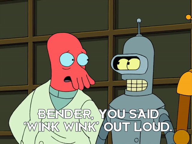 Dr John A Zoidberg: Bender, you said 'wink wink' out loud.