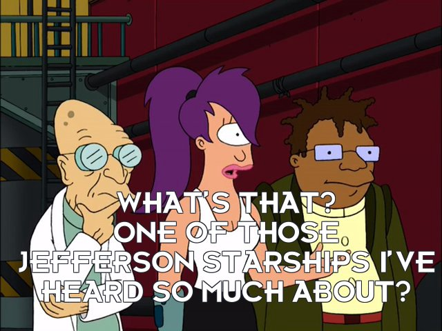 Turanga Leela: What's that? One of those Jefferson Starships I've heard so much about?