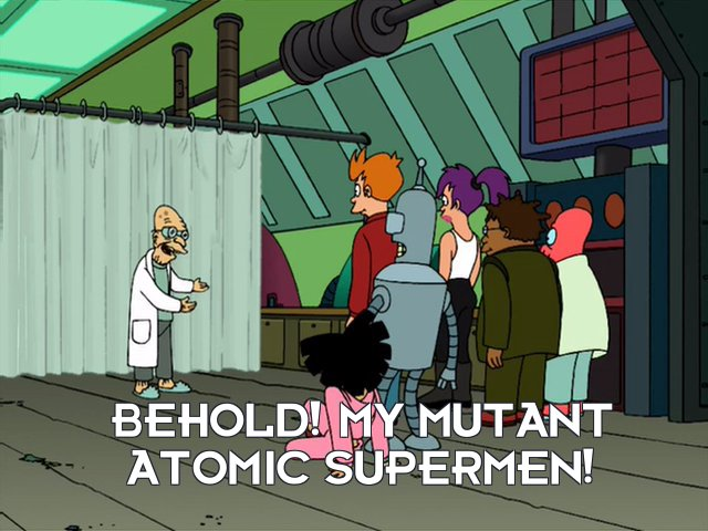 Prof Hubert J Farnsworth: Behold! My mutant atomic supermen!