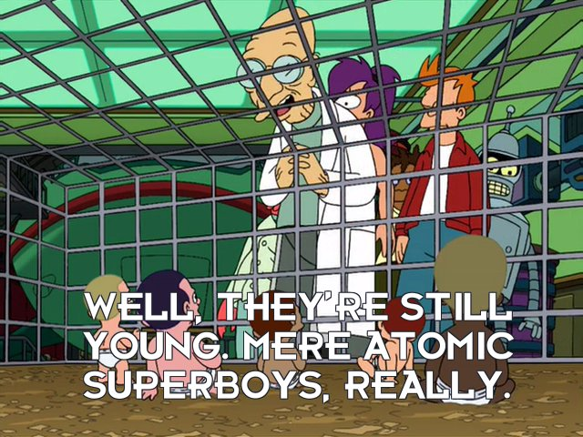 Prof Hubert J Farnsworth: Well, they're still young. Mere atomic superboys, really.
