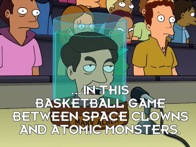 Marv Albert's head: ...in this basketball game between space clowns and atomic monsters.