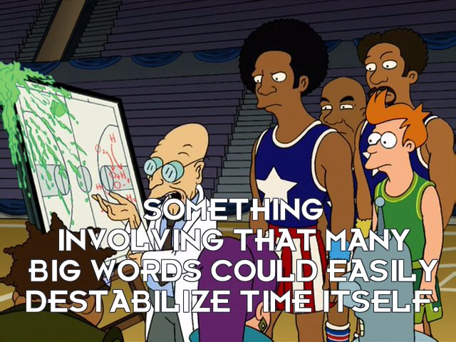 Prof Hubert J Farnsworth: Something involving that many big words could easily destabilize time itself.