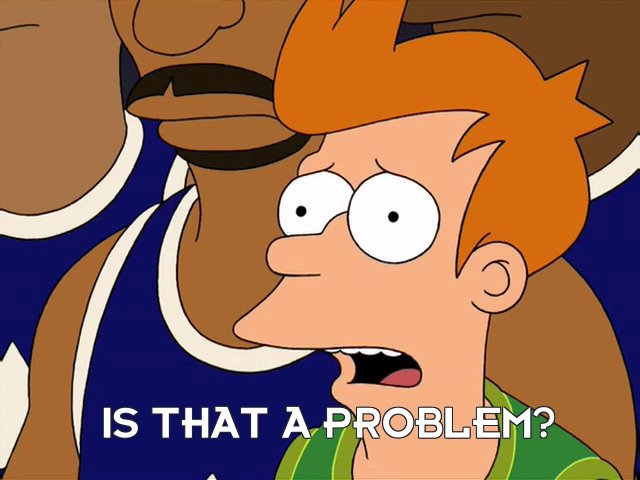 Philip J Fry: Is that a problem?