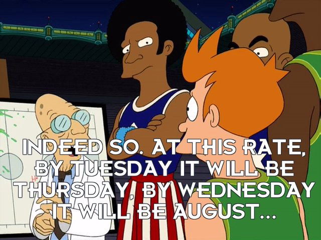 Prof Hubert J Farnsworth: Indeed so. At this rate, by Tuesday it will be Thursday, by Wednesday it will be August...