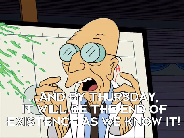 Prof Hubert J Farnsworth: ...and by Thursday, it will be the end of existence as we know it!
