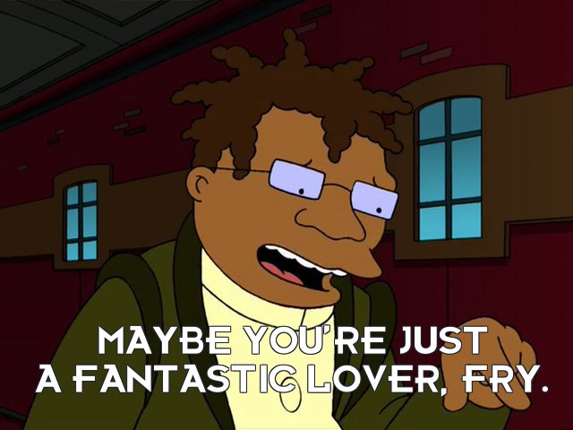 Hermes Conrad: Maybe you're just a fantastic lover, Fry.