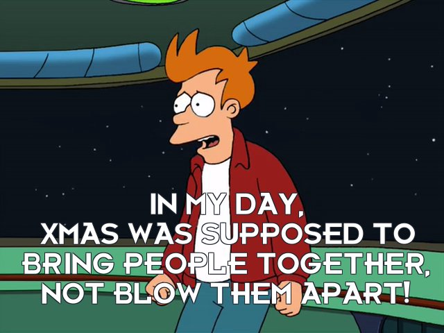 Philip J Fry: In my day, Xmas was supposed to bring people together, not blow them apart!