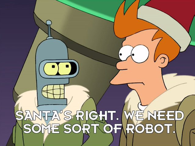 Bender Bending Rodriguez: Santa's right. We need some sort of robot.