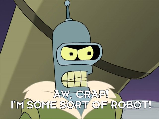 Bender Bending Rodriguez: Aw, crap! I'm some sort of robot!