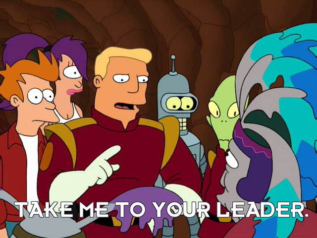 Zapp Brannigan: Take me to your leader.