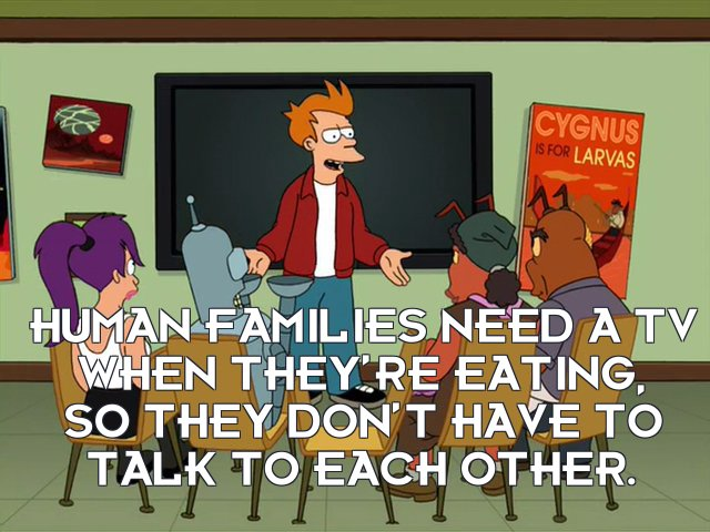 Philip J Fry: Human families need a TV when they're eating, so they don't have to talk to each other.