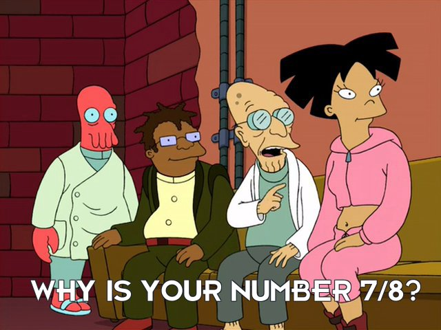 Prof Hubert J Farnsworth: Why is your number 7/8?