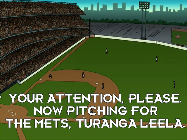 Announcer: Your attention, please. Now pitching for the Mets, Turanga Leela.