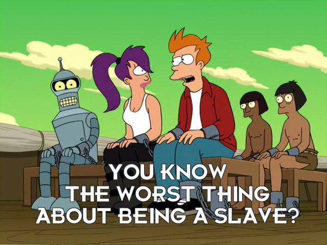 Philip J Fry: You know the worst thing about being a slave?