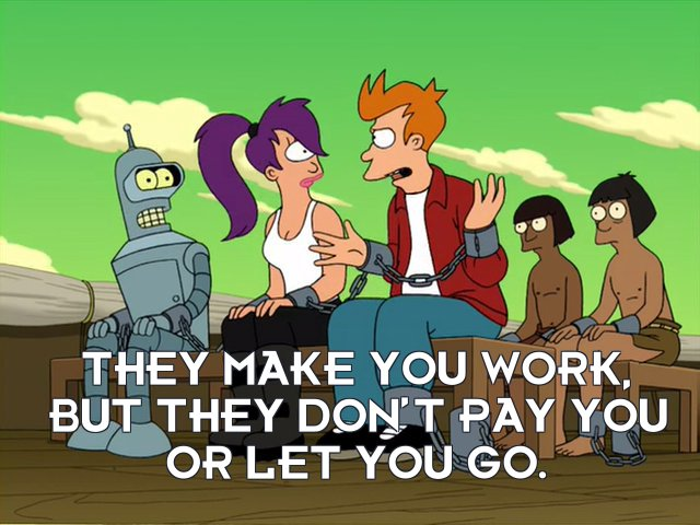 Philip J Fry: They make you work, but they don't pay you or let you go.