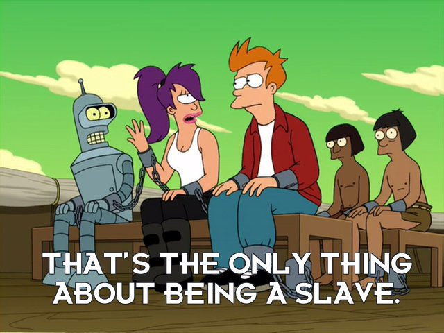 Turanga Leela: That's the only thing about being a slave.