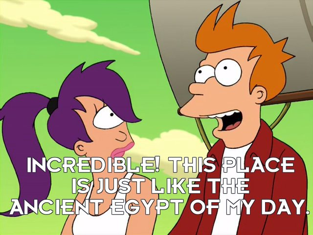 Philip J Fry: Incredible! This place is just like the ancient Egypt of my day.
