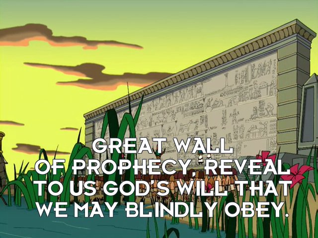High priest: Great wall of prophecy, reveal to us god's will that we may blindly obey.