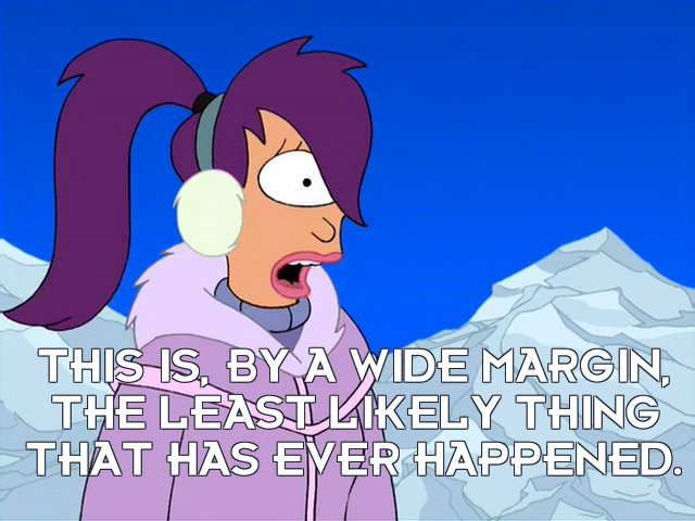 Turanga Leela: This is, by a wide margin, the least likely thing that has ever happened.