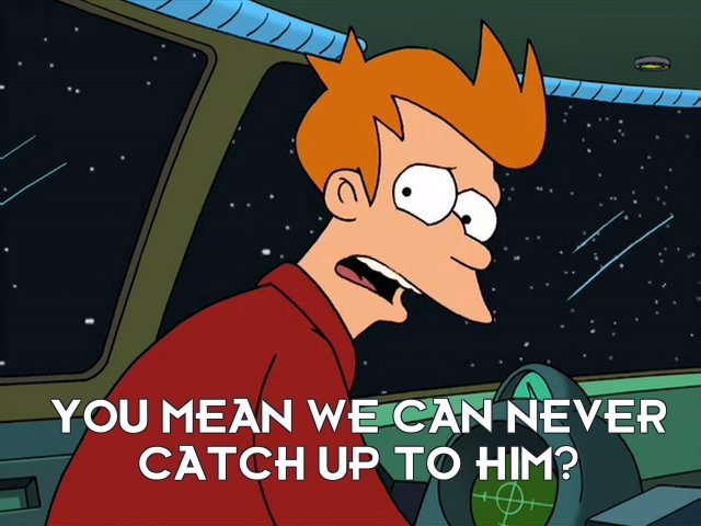 Philip J Fry: You mean we can never catch up to him?