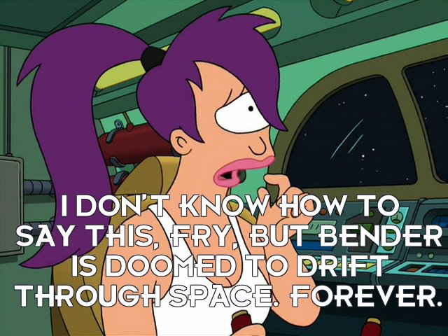 Turanga Leela: I don't know how to say this, Fry, but Bender is doomed to drift through space. Forever.