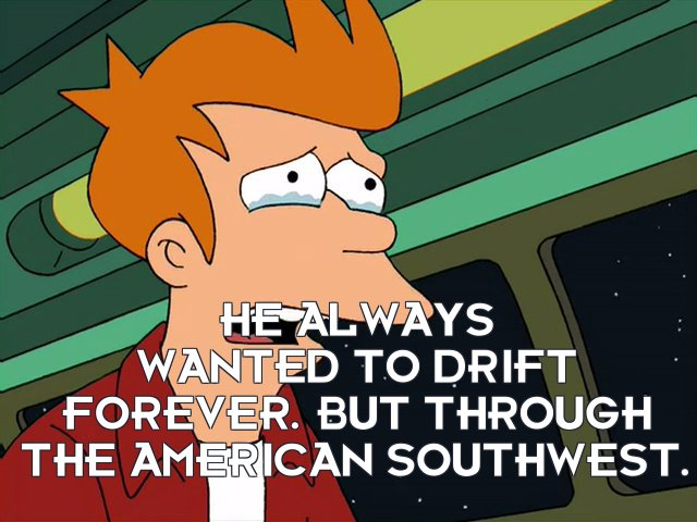 Philip J Fry: He always wanted to drift forever. But through the American Southwest.