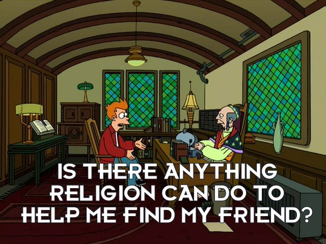 Philip J Fry: Is there anything religion can do to help me find my friend?