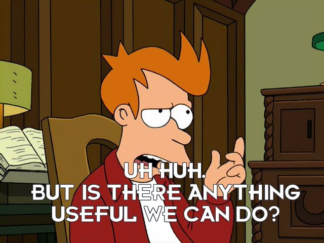 Philip J Fry: Uh huh. But is there anything useful we can do?