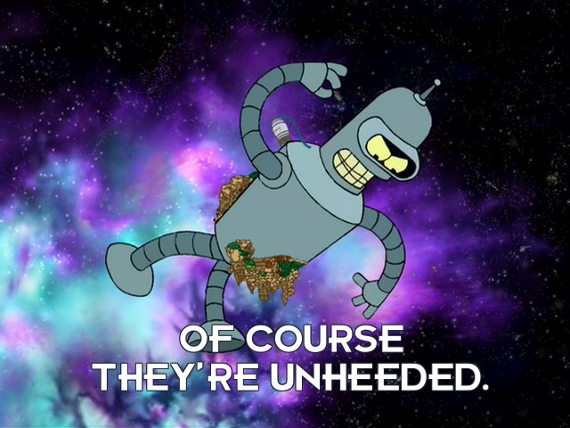 Bender Bending Rodriguez: Of course they're unheeded.