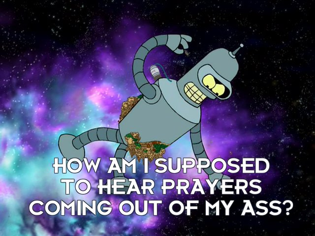 Bender Bending Rodriguez: How am I supposed to hear prayers coming out of my ass?