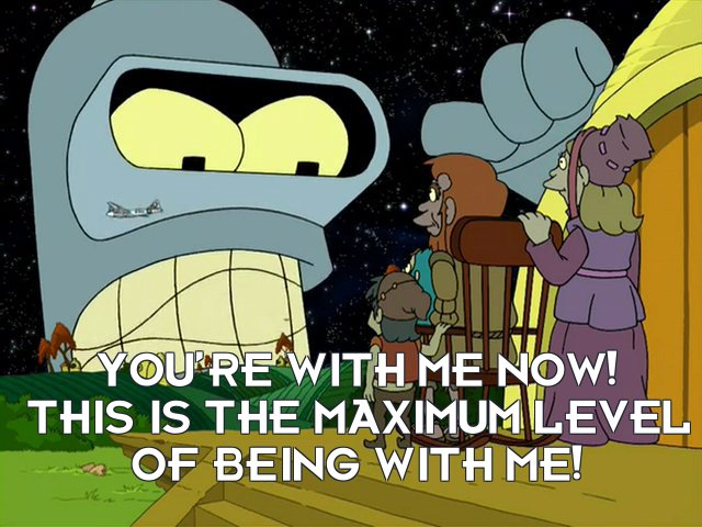 Bender Bending Rodriguez: You're with me now! This is the maximum level of being with me!