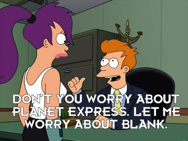 Philip J Fry: Don't you worry about Planet Express. Let me worry about blank.