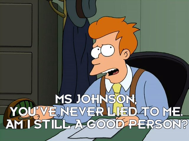 Philip J Fry: Ms Johnson, you've never lied to me. Am I still a good person?