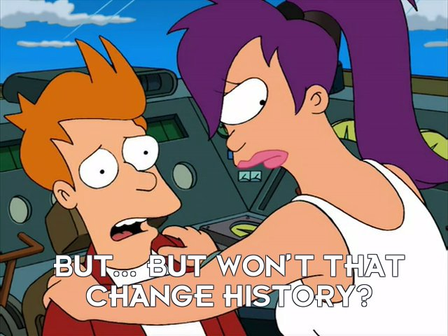 Philip J Fry: But... but won't that change history?