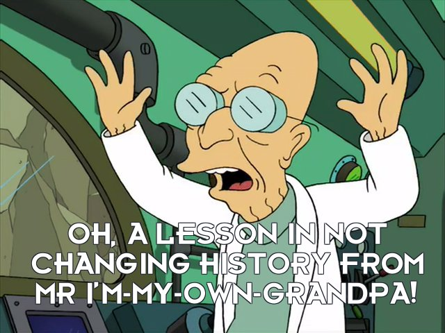 Prof Hubert J Farnsworth: Oh, a lesson in not changing history from Mr I'm-My-Own-Grandpa!
