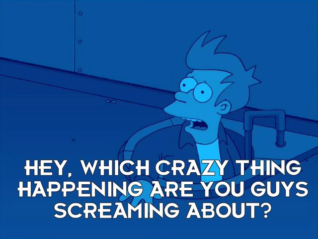 Philip J Fry: Hey, which crazy thing happening are you guys screaming about?