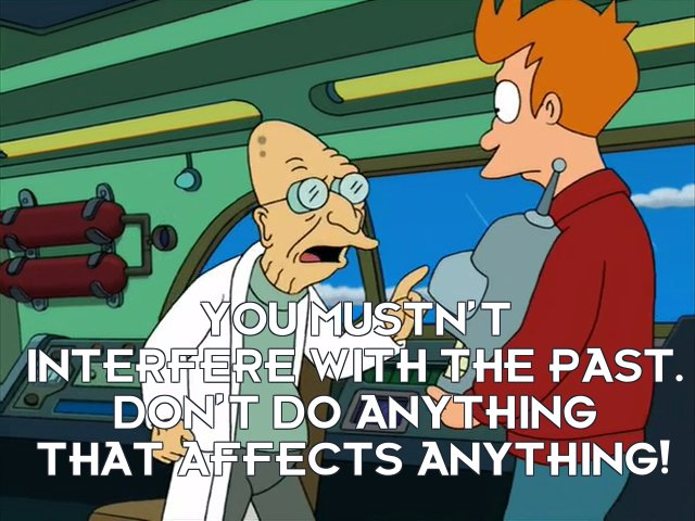 Prof Hubert J Farnsworth: You mustn't interfere with the past. Don't do anything that affects anything!