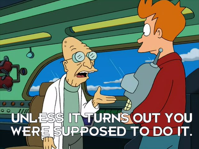 Prof Hubert J Farnsworth: Unless it turns out you were supposed to do it.