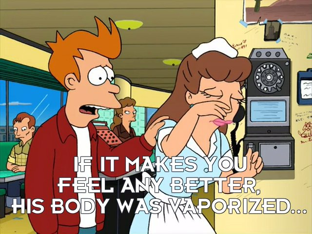 Philip J Fry: If it makes you feel any better, his body was vaporized...