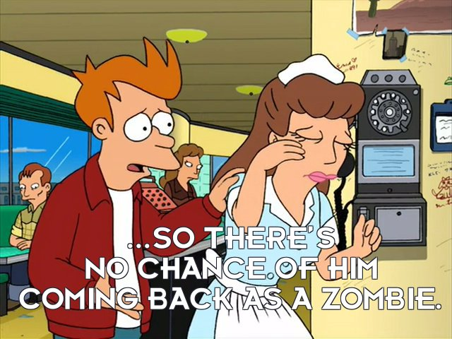 Philip J Fry: ...so there's no chance of him coming back as a zombie.