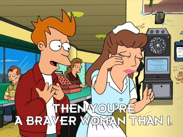 Philip J Fry: Then you're a braver woman than I.