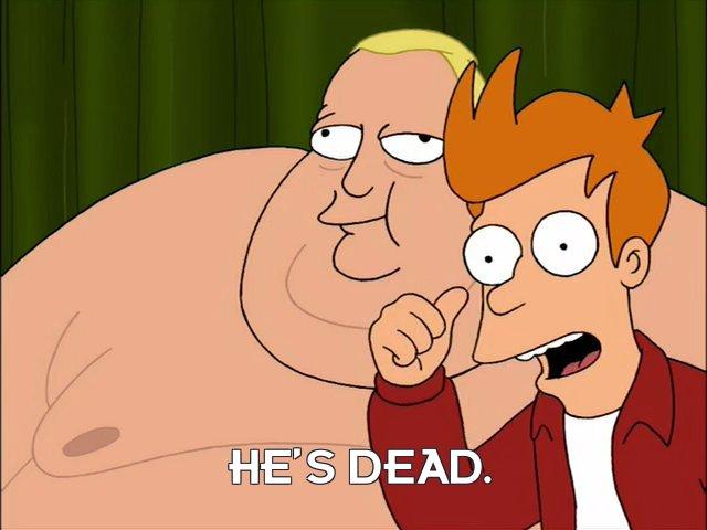 Philip J Fry: He's dead.