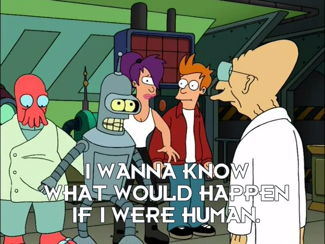 Bender Bending Rodriguez: I wanna know what would happen if I were human.
