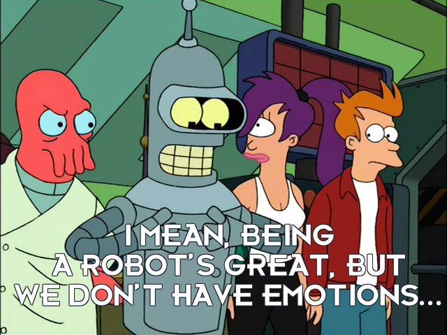 Bender Bending Rodriguez: I mean, being a robot's great, but we don't have emotions...