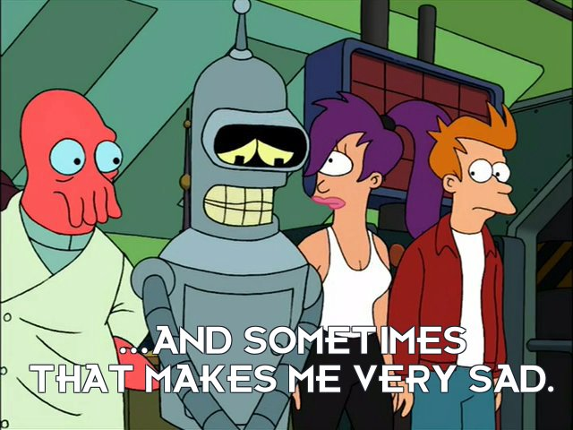 Bender Bending Rodriguez: ...and sometimes that makes me very sad.