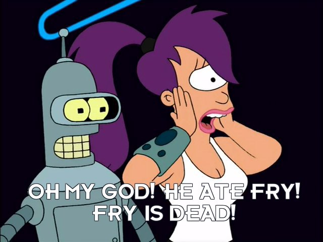 Turanga Leela: Oh my god! He ate Fry! Fry is dead!