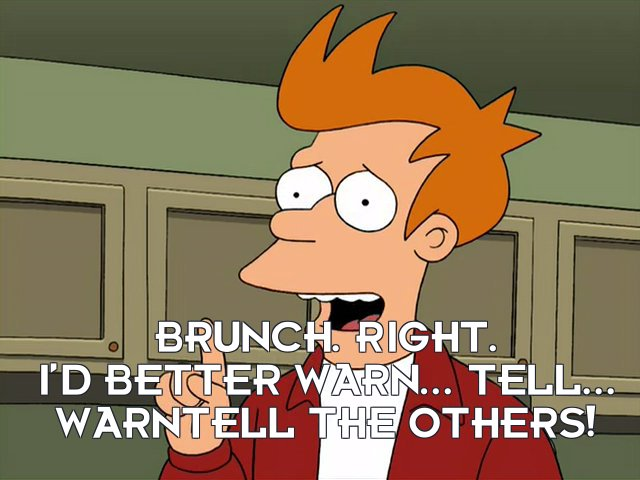 Philip J Fry: Brunch. Right. I'd better warn... tell... warntell the others!