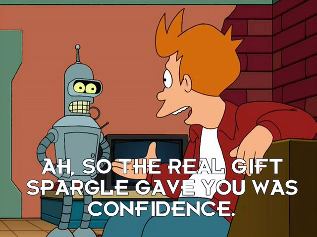 Philip J Fry: Ah, so the real gift Spargle gave you was confidence.