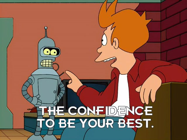 Philip J Fry: The confidence to be your best.