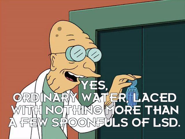 Prof Hubert J Farnsworth: Yes, ordinary water, laced with nothing more than a few spoonfuls of LSD.